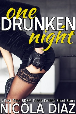 One Drunken Night - A First Time BDSM Taboo Erotica Short Story by Nicola Diaz
